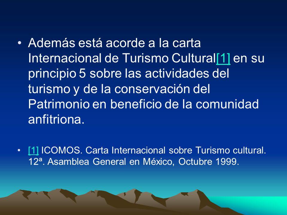 Además está acorde a la carta Internacional de Turismo Cultural[1] en su principio 5 sobre las actividades del turismo y de la conservación del Patrimonio en beneficio de la comunidad anfitriona.